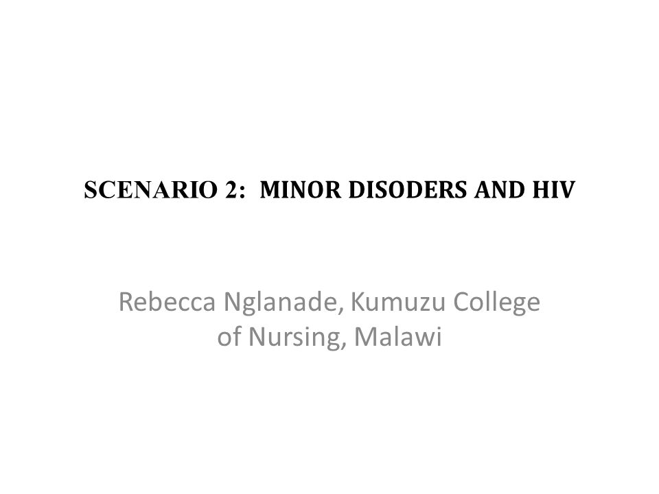 SCENARIO 2: MINOR DISODERS AND HIV Rebecca Nglanade, Kumuzu College of Nursing, Malawi