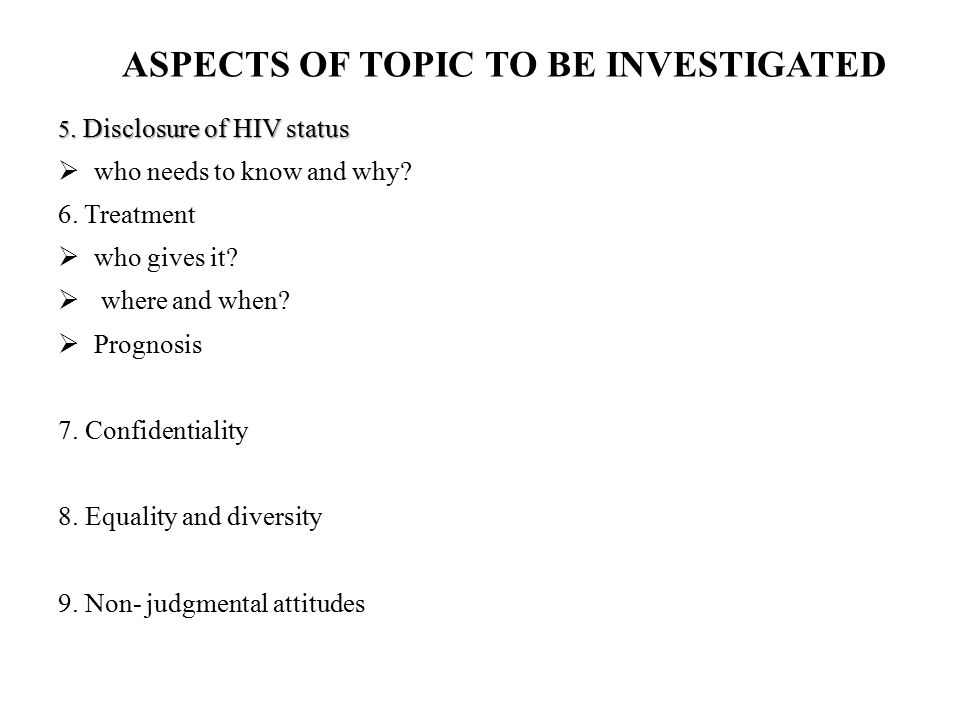 ASPECTS OF TOPIC TO BE INVESTIGATED 5. Disclosure of HIV status  who needs to know and why? 6. Treatment  who gives it?  where and when?  Prognosi