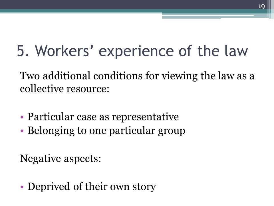 5. Workers' experience of the law Two additional conditions for viewing the law as a collective resource: Particular case as representative Belonging