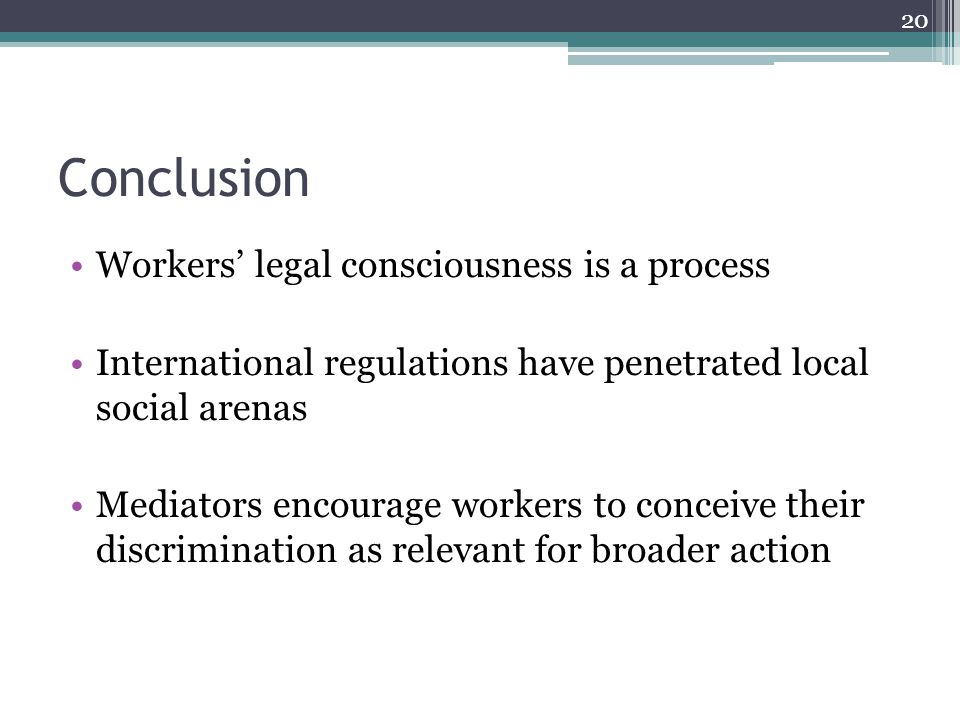 Conclusion Workers' legal consciousness is a process International regulations have penetrated local social arenas Mediators encourage workers to conceive their discrimination as relevant for broader action 20