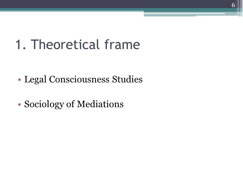 1. Theoretical frame Legal Consciousness Studies Sociology of Mediations 6