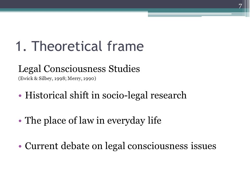 1. Theoretical frame Legal Consciousness Studies (Ewick & Silbey, 1998; Merry, 1990) Historical shift in socio-legal research The place of law in ever