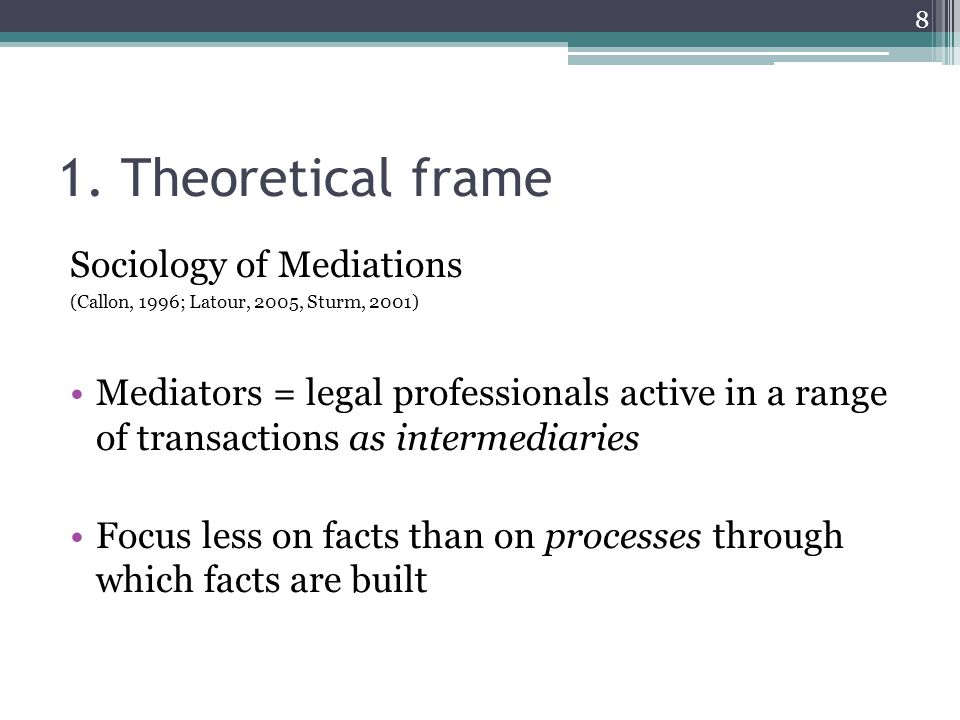 1. Theoretical frame Sociology of Mediations (Callon, 1996; Latour, 2005, Sturm, 2001) Mediators = legal professionals active in a range of transactio