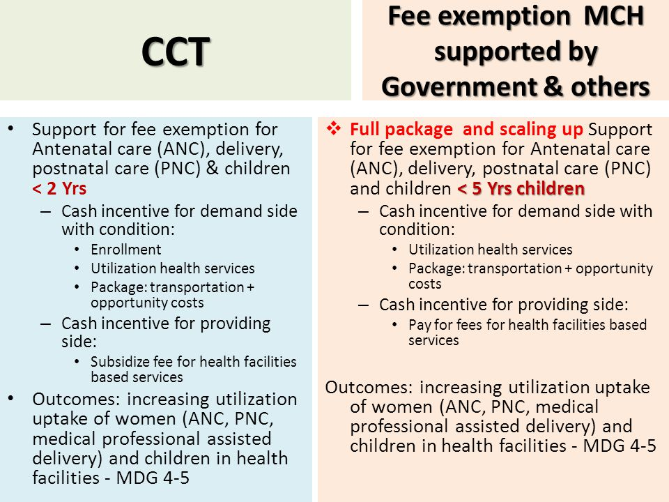 CCT Support for fee exemption for Antenatal care (ANC), delivery, postnatal care (PNC) & children < 2 Yrs – Cash incentive for demand side with condition: Enrollment Utilization health services Package: transportation + opportunity costs – Cash incentive for providing side: Subsidize fee for health facilities based services Outcomes: increasing utilization uptake of women (ANC, PNC, medical professional assisted delivery) and children in health facilities - MDG 4-5 Fee exemption MCH supported by Government & others < 5 Yrs children  Full package and scaling up Support for fee exemption for Antenatal care (ANC), delivery, postnatal care (PNC) and children < 5 Yrs children – Cash incentive for demand side with condition: Utilization health services Package: transportation + opportunity costs – Cash incentive for providing side: Pay for fees for health facilities based services Outcomes: increasing utilization uptake of women (ANC, PNC, medical professional assisted delivery) and children in health facilities - MDG 4-5