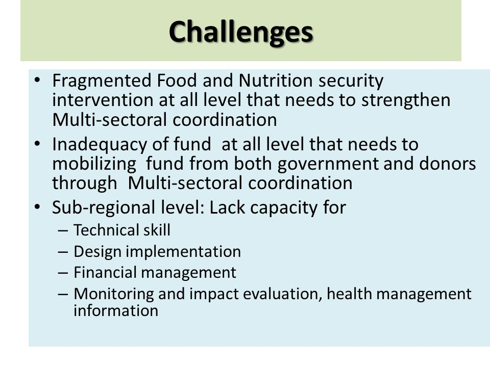 Challenges Fragmented Food and Nutrition security intervention at all level that needs to strengthen Multi-sectoral coordination Inadequacy of fund at