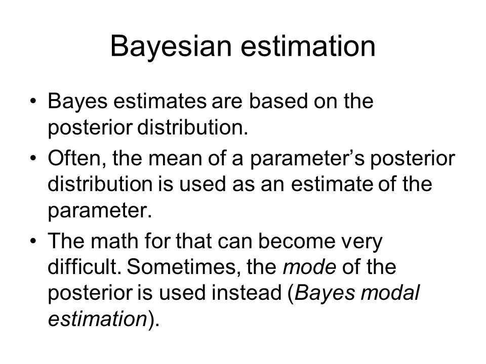 Bayesian estimation Bayes estimates are based on the posterior distribution. Often, the mean of a parameter's posterior distribution is used as an est