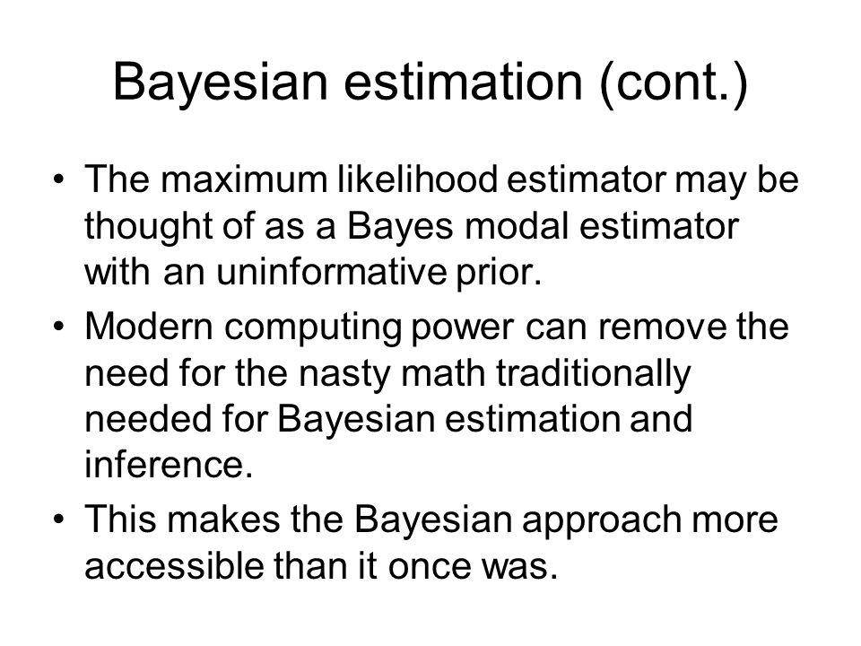 Bayesian estimation (cont.) The maximum likelihood estimator may be thought of as a Bayes modal estimator with an uninformative prior.