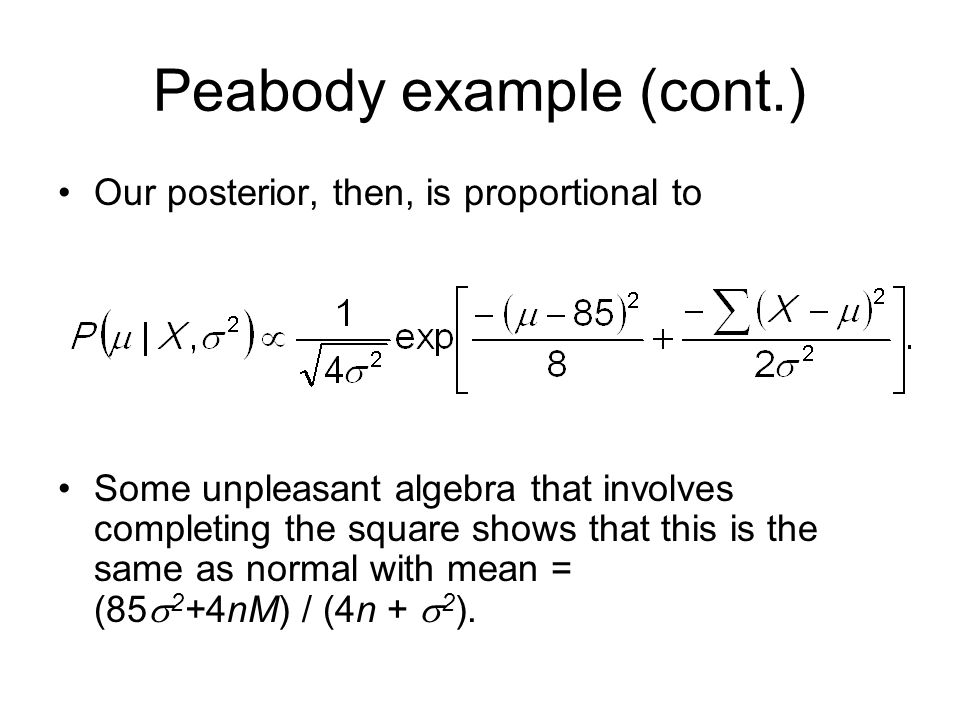Peabody example (cont.) Our posterior, then, is proportional to Some unpleasant algebra that involves completing the square shows that this is the same as normal with mean = (85  2 +4nM) / (4n +  2 ).