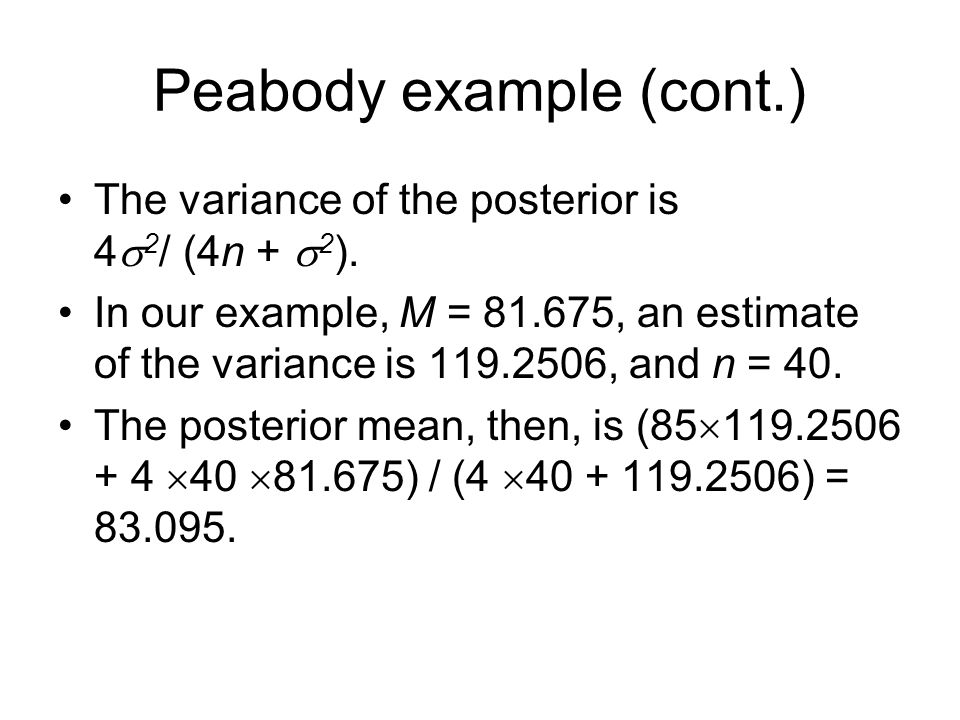Peabody example (cont.) The variance of the posterior is 4  2 / (4n +  2 ). In our example, M = 81.675, an estimate of the variance is 119.2506, and