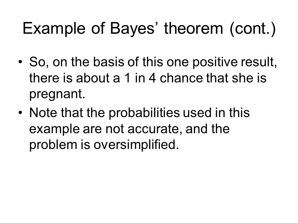 Example of Bayes' theorem (cont.) So, on the basis of this one positive result, there is about a 1 in 4 chance that she is pregnant. Note that the pro