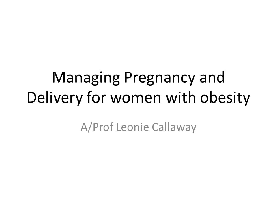 Managing Pregnancy and Delivery for women with obesity A/Prof Leonie Callaway