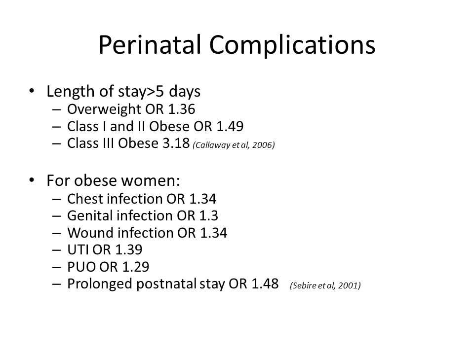 Perinatal Complications Length of stay>5 days – Overweight OR 1.36 – Class I and II Obese OR 1.49 – Class III Obese 3.18 (Callaway et al, 2006) For obese women: – Chest infection OR 1.34 – Genital infection OR 1.3 – Wound infection OR 1.34 – UTI OR 1.39 – PUO OR 1.29 – Prolonged postnatal stay OR 1.48 (Sebire et al, 2001)