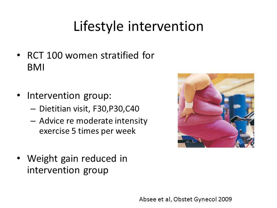 Lifestyle intervention RCT 100 women stratified for BMI Intervention group: – Dietitian visit, F30,P30,C40 – Advice re moderate intensity exercise 5 times per week Weight gain reduced in intervention group Absee et al, Obstet Gynecol 2009