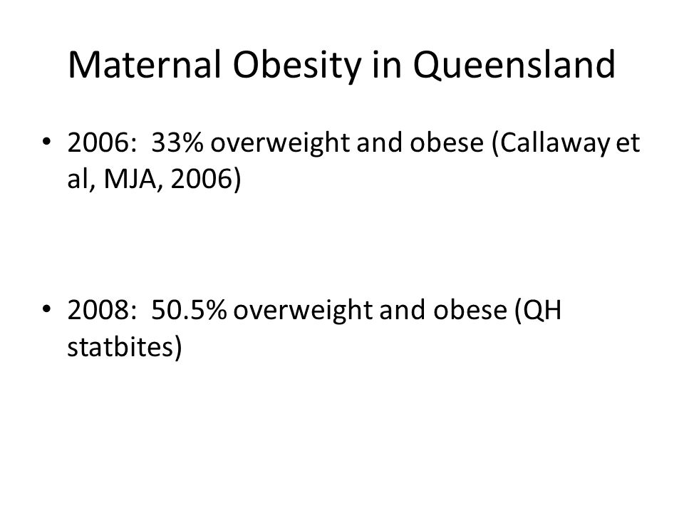 Maternal Obesity in Queensland 2006: 33% overweight and obese (Callaway et al, MJA, 2006) 2008: 50.5% overweight and obese (QH statbites)