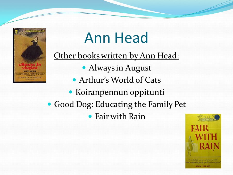 Ann Head Other books written by Ann Head: Always in August Arthur's World of Cats Koiranpennun oppitunti Good Dog: Educating the Family Pet Fair with Rain
