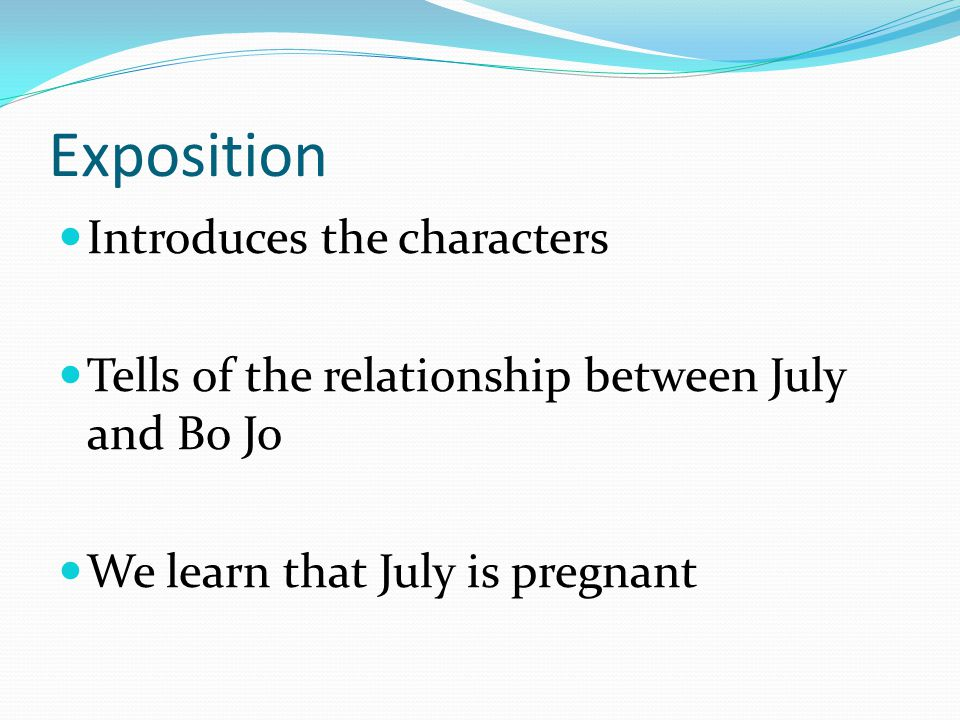 Exposition Introduces the characters Tells of the relationship between July and Bo Jo We learn that July is pregnant