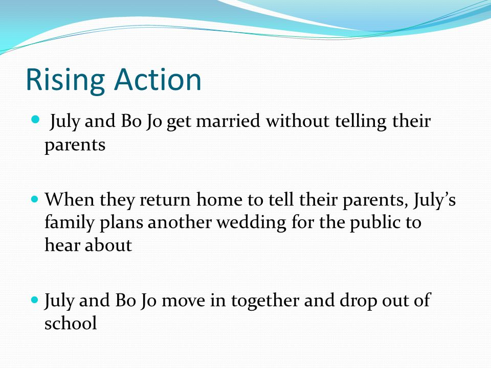 Rising Action July and Bo Jo get married without telling their parents When they return home to tell their parents, July's family plans another wedding for the public to hear about July and Bo Jo move in together and drop out of school