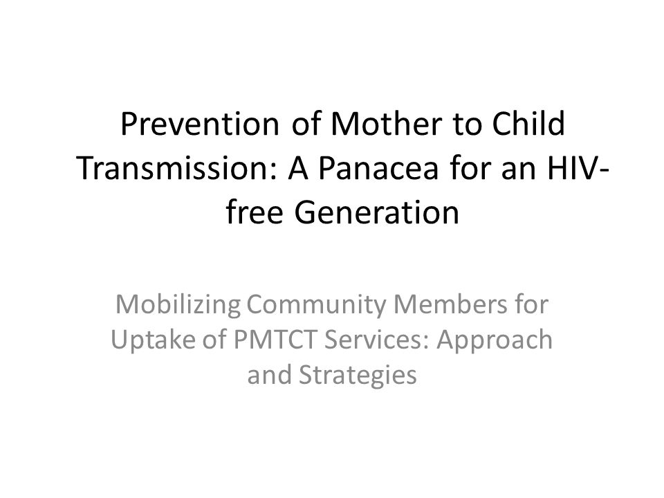 Prevention of Mother to Child Transmission: A Panacea for an HIV- free Generation Mobilizing Community Members for Uptake of PMTCT Services: Approach and Strategies