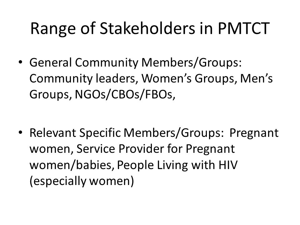 Range of Stakeholders in PMTCT General Community Members/Groups: Community leaders, Women's Groups, Men's Groups, NGOs/CBOs/FBOs, Relevant Specific Members/Groups: Pregnant women, Service Provider for Pregnant women/babies, People Living with HIV (especially women)