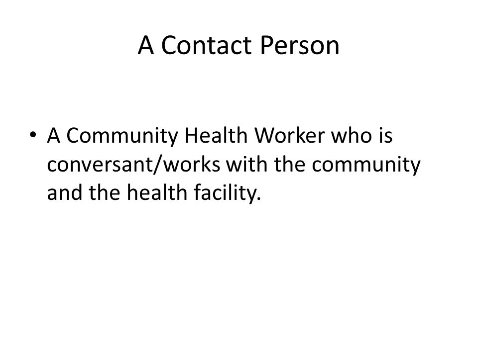 A Contact Person A Community Health Worker who is conversant/works with the community and the health facility.