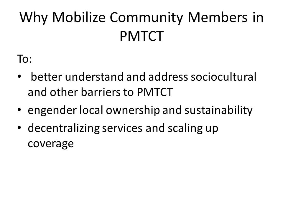 Why Mobilize Community Members in PMTCT To: better understand and address sociocultural and other barriers to PMTCT engender local ownership and sustainability decentralizing services and scaling up coverage