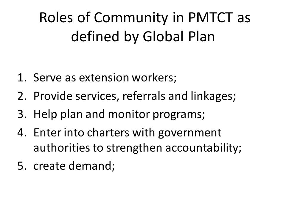 Roles of Community in PMTCT as defined by Global Plan 1.Serve as extension workers; 2.Provide services, referrals and linkages; 3.Help plan and monitor programs; 4.Enter into charters with government authorities to strengthen accountability; 5.create demand;