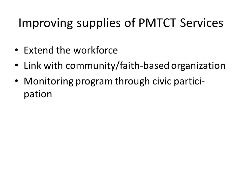 Improving supplies of PMTCT Services Extend the workforce Link with community/faith-based organization Monitoring program through civic partici- pation
