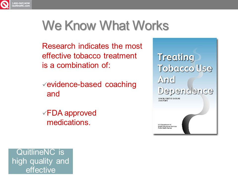 We Know What Works Research indicates the most effective tobacco treatment is a combination of: evidence-based coaching and FDA approved medications.