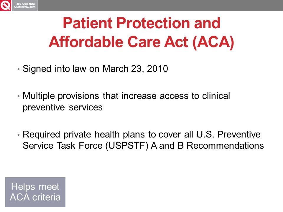 Patient Protection and Affordable Care Act (ACA) Signed into law on March 23, 2010 Multiple provisions that increase access to clinical preventive services Required private health plans to cover all U.S.