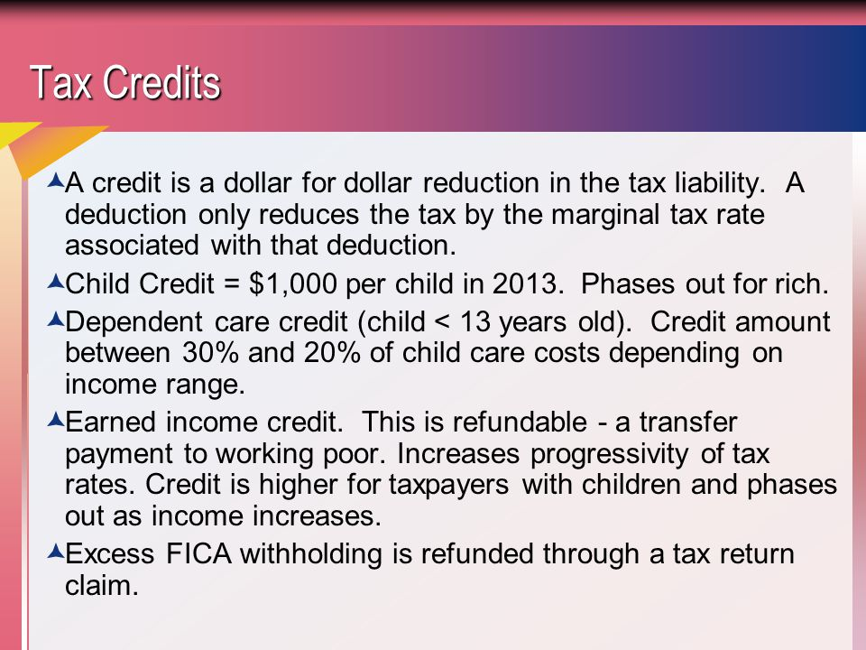 Tax Credits  A credit is a dollar for dollar reduction in the tax liability.