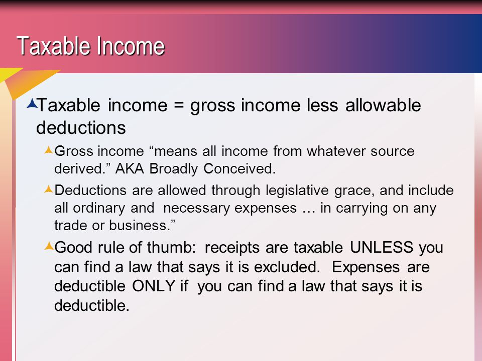 Taxable Income  Taxable income = gross income less allowable deductions  Gross income means all income from whatever source derived. AKA Broadly Conceived.