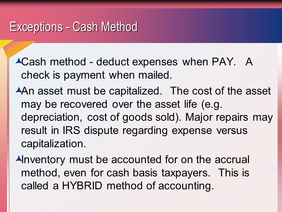Exceptions - Cash Method  Cash method - deduct expenses when PAY.