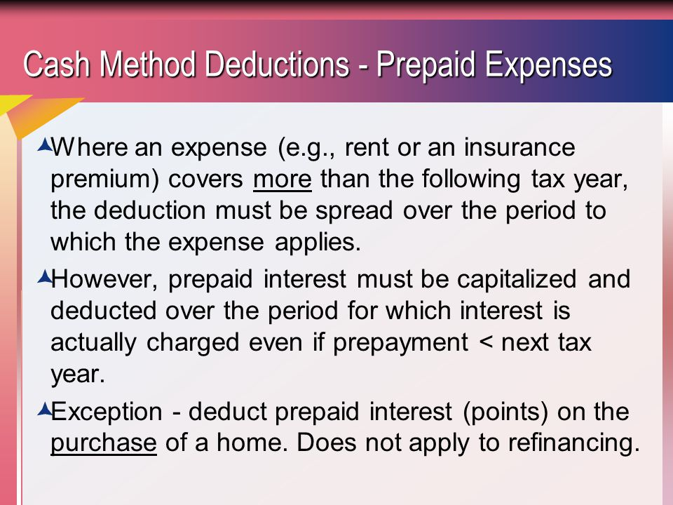Cash Method Deductions - Prepaid Expenses  Where an expense (e.g., rent or an insurance premium) covers more than the following tax year, the deduction must be spread over the period to which the expense applies.