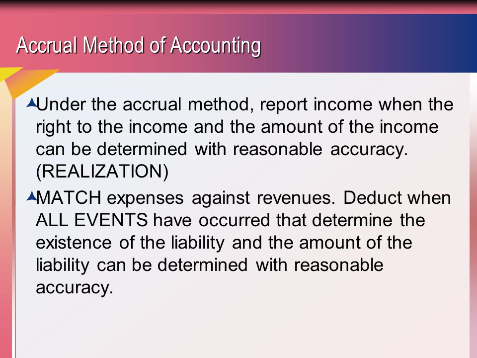 Accrual Method of Accounting  Under the accrual method, report income when the right to the income and the amount of the income can be determined with reasonable accuracy.