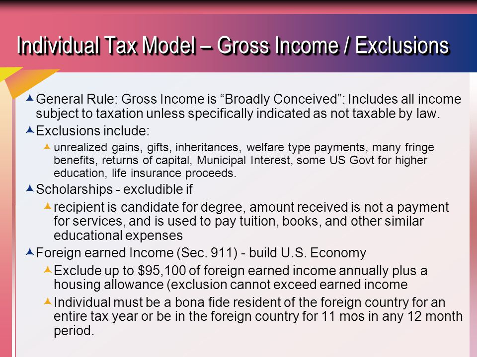 Individual Tax Model – Gross Income / Exclusions  General Rule: Gross Income is Broadly Conceived : Includes all income subject to taxation unless specifically indicated as not taxable by law.