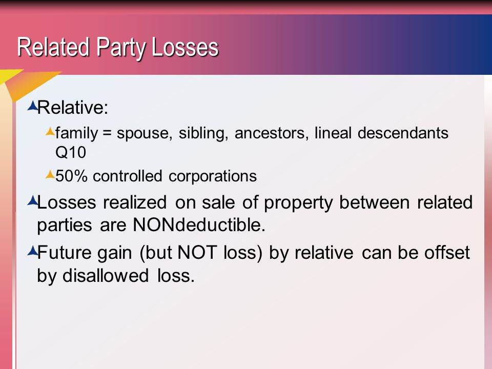Related Party Losses  Relative:  family = spouse, sibling, ancestors, lineal descendants Q10  50% controlled corporations  Losses realized on sale of property between related parties are NONdeductible.