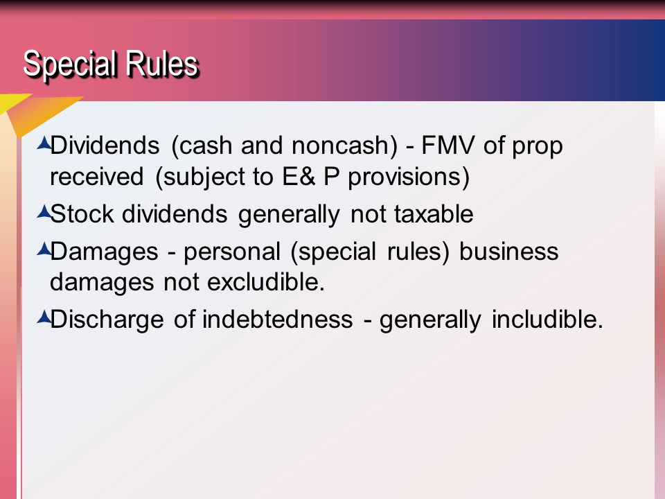 Special Rules  Dividends (cash and noncash) - FMV of prop received (subject to E& P provisions)  Stock dividends generally not taxable  Damages - personal (special rules) business damages not excludible.