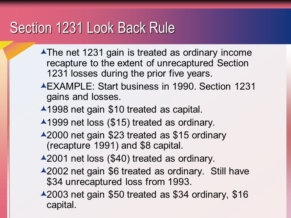 Section 1231 Look Back Rule  The net 1231 gain is treated as ordinary income recapture to the extent of unrecaptured Section 1231 losses during the prior five years.
