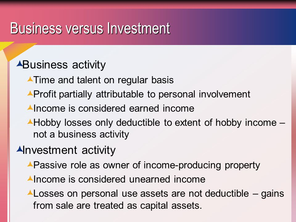 Business versus Investment  Business activity  Time and talent on regular basis  Profit partially attributable to personal involvement  Income is considered earned income  Hobby losses only deductible to extent of hobby income – not a business activity  Investment activity  Passive role as owner of income-producing property  Income is considered unearned income  Losses on personal use assets are not deductible – gains from sale are treated as capital assets.