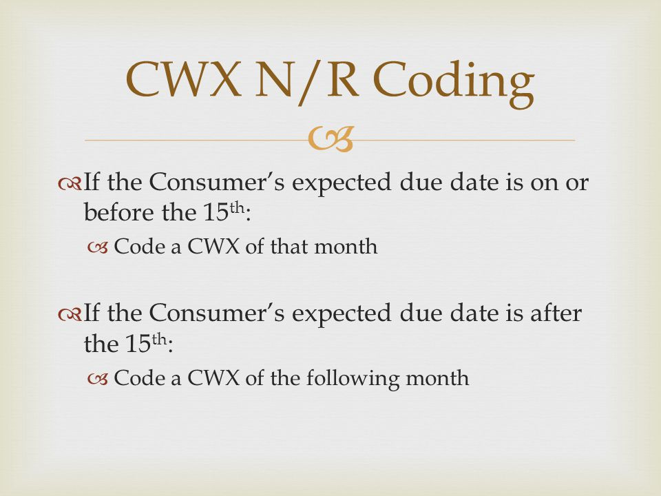  If the Consumer's expected due date is on or before the 15 th :  Code a CWX of that month  If the Consumer's expected due date is after the 15 t