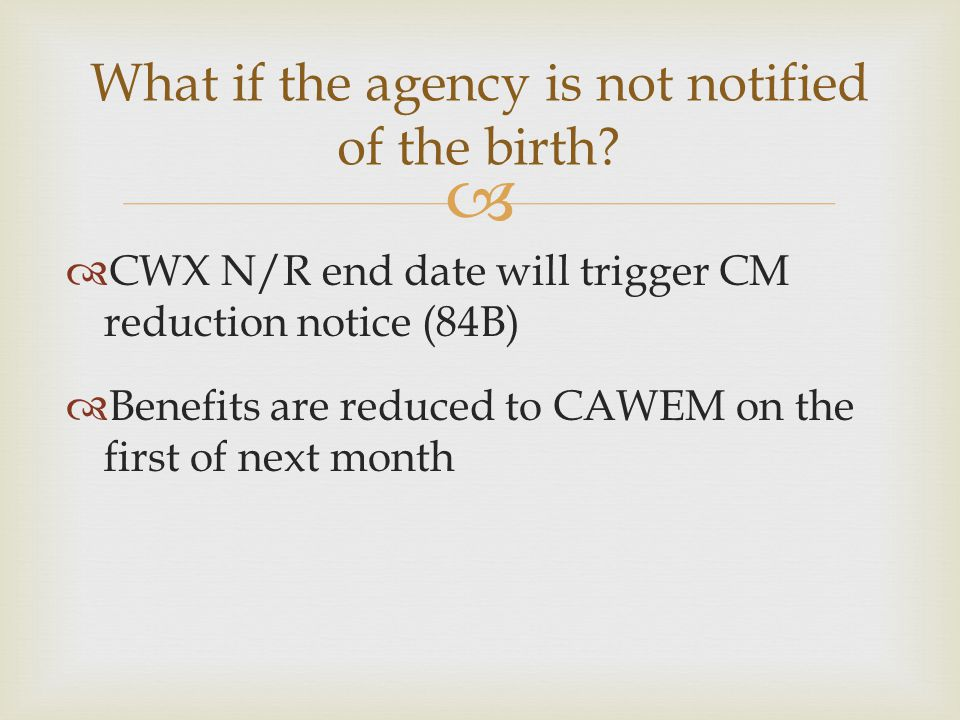   CWX N/R end date will trigger CM reduction notice (84B)  Benefits are reduced to CAWEM on the first of next month What if the agency is not notif
