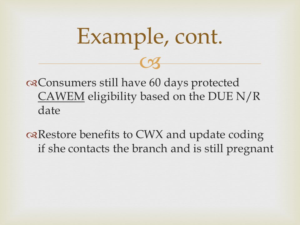   Consumers still have 60 days protected CAWEM eligibility based on the DUE N/R date  Restore benefits to CWX and update coding if she contacts the
