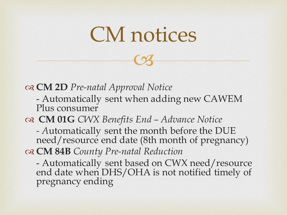   CM 2D Pre-natal Approval Notice - Automatically sent when adding new CAWEM Plus consumer  CM 01G CWX Benefits End – Advance Notice - A utomatical