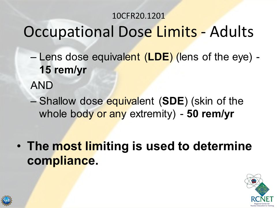 10CFR20.1201 Occupational Dose Limits - Adults –Lens dose equivalent (LDE) (lens of the eye) - 15 rem/yr AND –Shallow dose equivalent (SDE) (skin of t