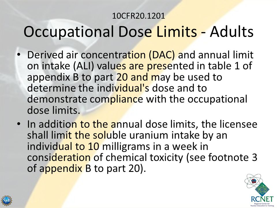 10CFR20.1201 Occupational Dose Limits - Adults Derived air concentration (DAC) and annual limit on intake (ALI) values are presented in table 1 of app