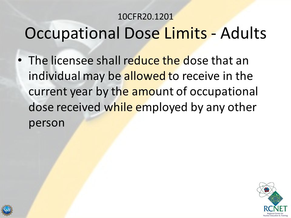 10CFR20.1201 Occupational Dose Limits - Adults The licensee shall reduce the dose that an individual may be allowed to receive in the current year by