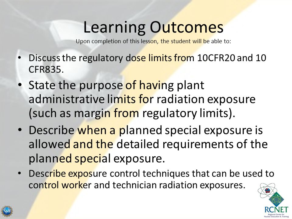 Learning Outcomes Upon completion of this lesson, the student will be able to: Discuss the regulatory dose limits from 10CFR20 and 10 CFR835. State th