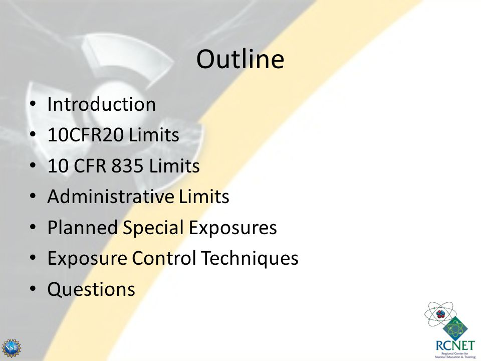 Outline Introduction 10CFR20 Limits 10 CFR 835 Limits Administrative Limits Planned Special Exposures Exposure Control Techniques Questions