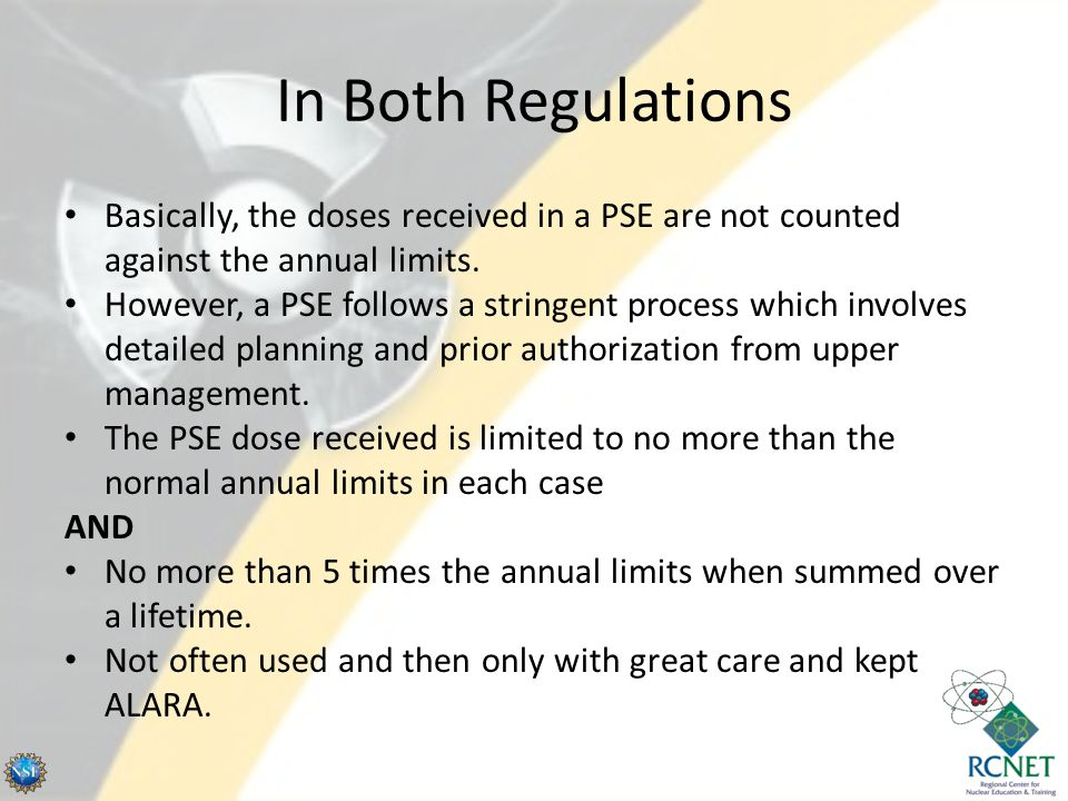 In Both Regulations Basically, the doses received in a PSE are not counted against the annual limits. However, a PSE follows a stringent process which