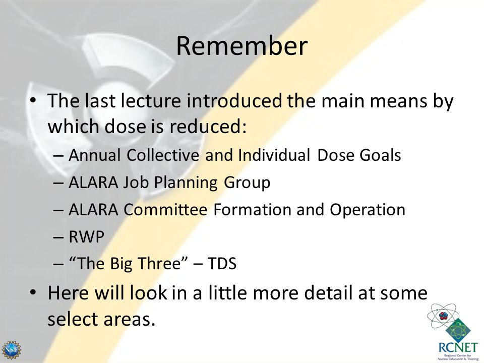 Remember The last lecture introduced the main means by which dose is reduced: – Annual Collective and Individual Dose Goals – ALARA Job Planning Group